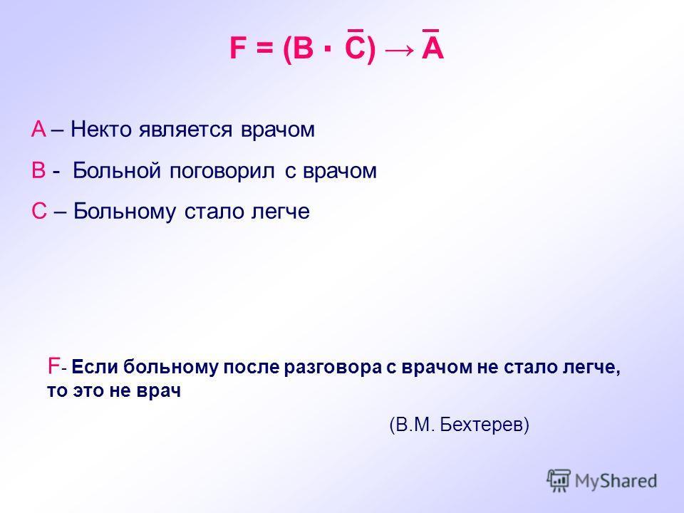 F = (B C) A A – Некто является врачом B - Больной поговорил с врачом C – Больному стало легче F - Если больному после разговора с врачом не стало легче, то это не врач (В.М. Бехтерев)