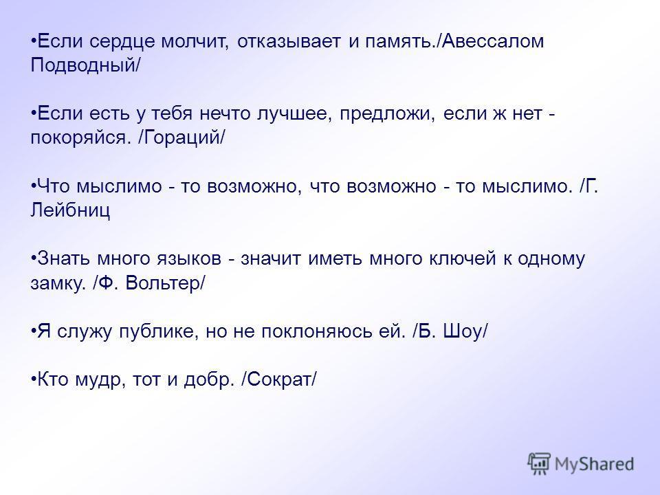 Если сердце молчит, отказывает и память./Авессалом Подводный/ Если есть у тебя нечто лучшее, предложи, если ж нет - покоряйся. /Гораций/ Что мыслимо - то возможно, что возможно - то мыслимо. /Г. Лейбниц Знать много языков - значит иметь много ключей