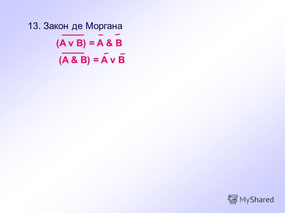 13. Закон де Моргана (A v B) = A & B (A & B) = A v B