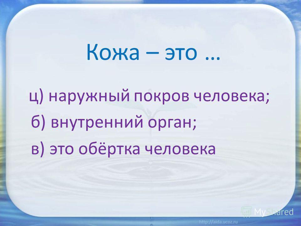 Кожа – это … ц) наружный покров человека; б) внутренний орган; в) это обёртка человека