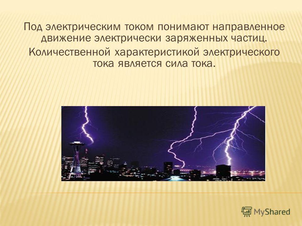 Под электрическим током понимают направленное движение электрически заряженных частиц. Количественной характеристикой электрического тока является сила тока.