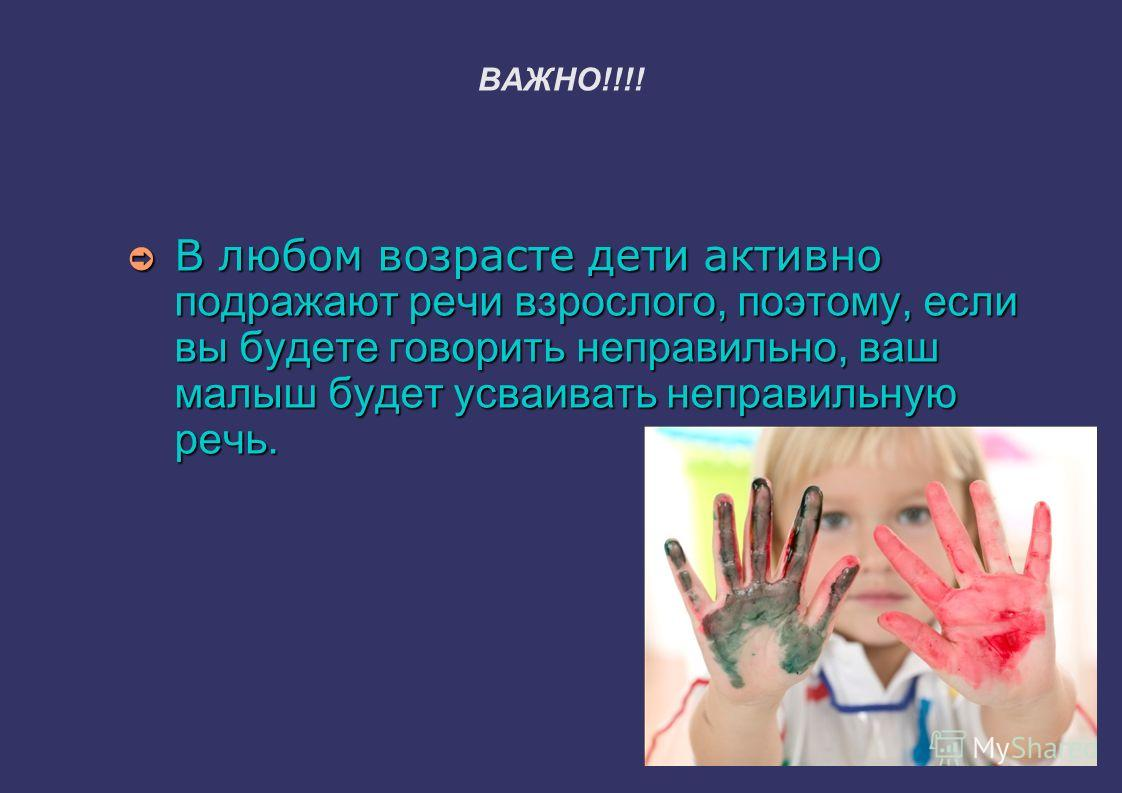 ВАЖНО!!!! В любом возрасте дети активно подражают речи взрослого, поэтому, если вы будете говорить неправильно, ваш малыш будет усваивать неправильную речь. В любом возрасте дети активно подражают речи взрослого, поэтому, если вы будете говорить непр