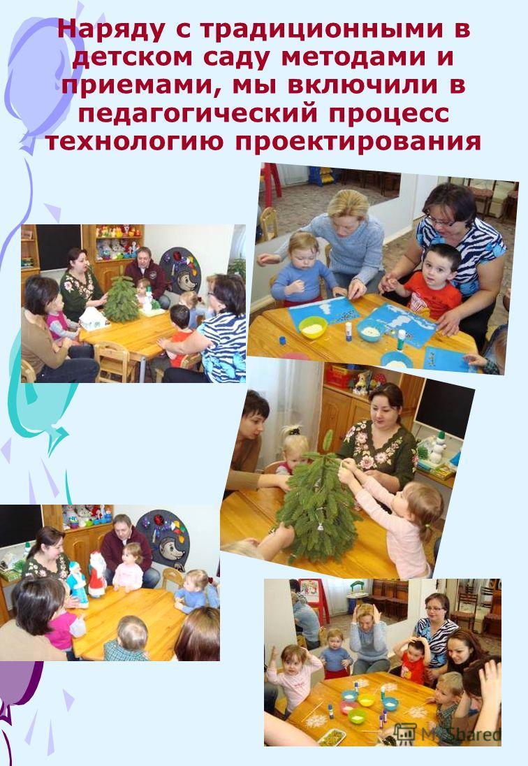Наряду с традиционными в детском саду методами и приемами, мы включили в педагогический процесс технологию проектирования