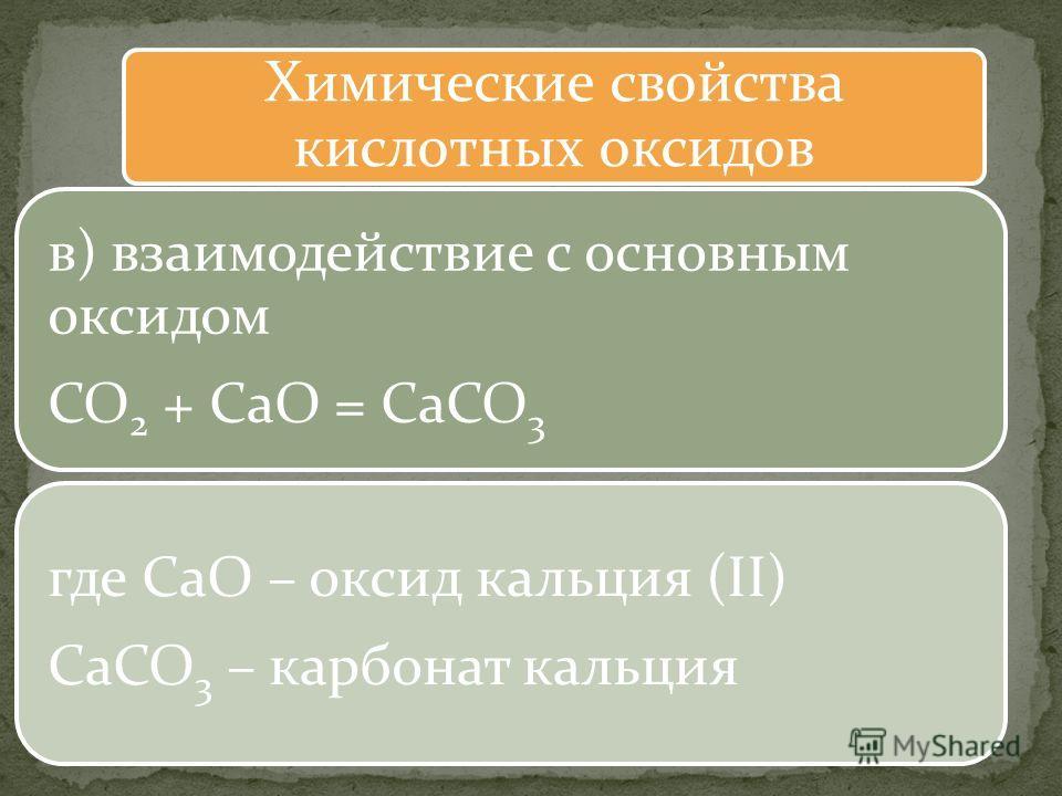 Химические свойства кислотных оксидов в) взаимодействие с основным оксидом CO2 + CaO = CaCO3 где CaO – оксид кальция (II) CaCO3 – карбонат кальция