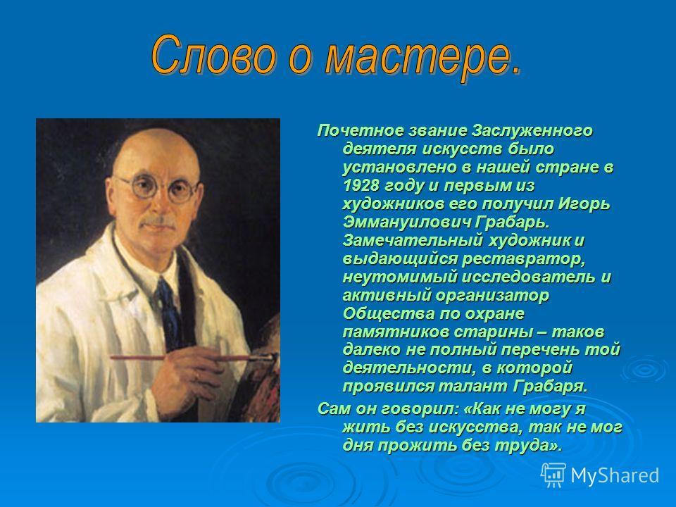 Почетное звание Заслуженного деятеля искусств было установлено в нашей стране в 1928 году и первым из художников его получил Игорь Эммануилович Грабарь. Замечательный художник и выдающийся реставратор, неутомимый исследователь и активный организатор