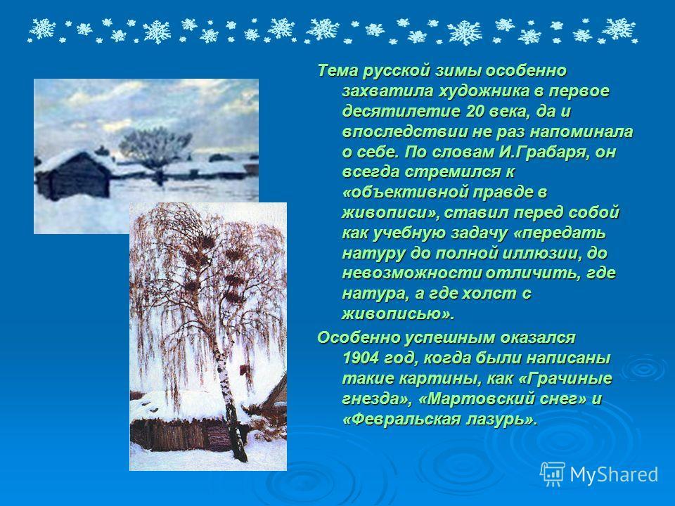 Тема русской зимы особенно захватила художника в первое десятилетие 20 века, да и впоследствии не раз напоминала о себе. По словам И.Грабаря, он всегда стремился к «объективной правде в живописи», ставил перед собой как учебную задачу «передать натур