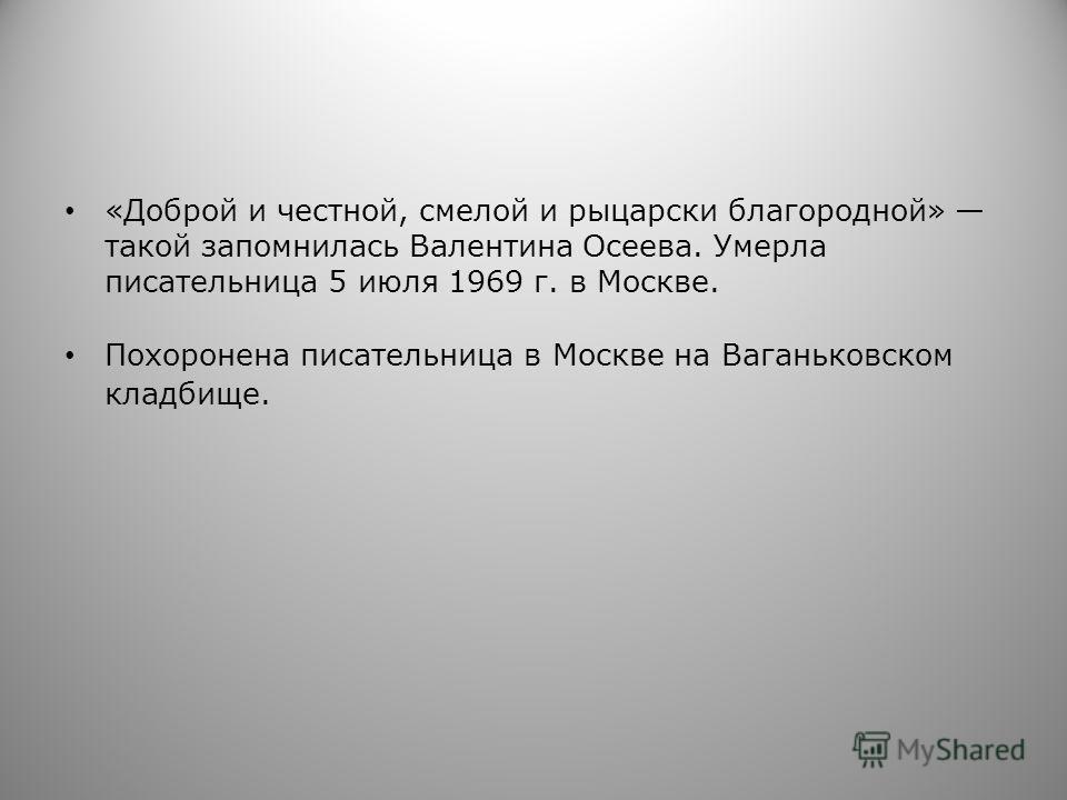 «Доброй и честной, смелой и рыцарски благородной» такой запомнилась Валентина Осеева. Умерла писательница 5 июля 1969 г. в Москве. Похоронена писательница в Москве на Ваганьковском кладбище.