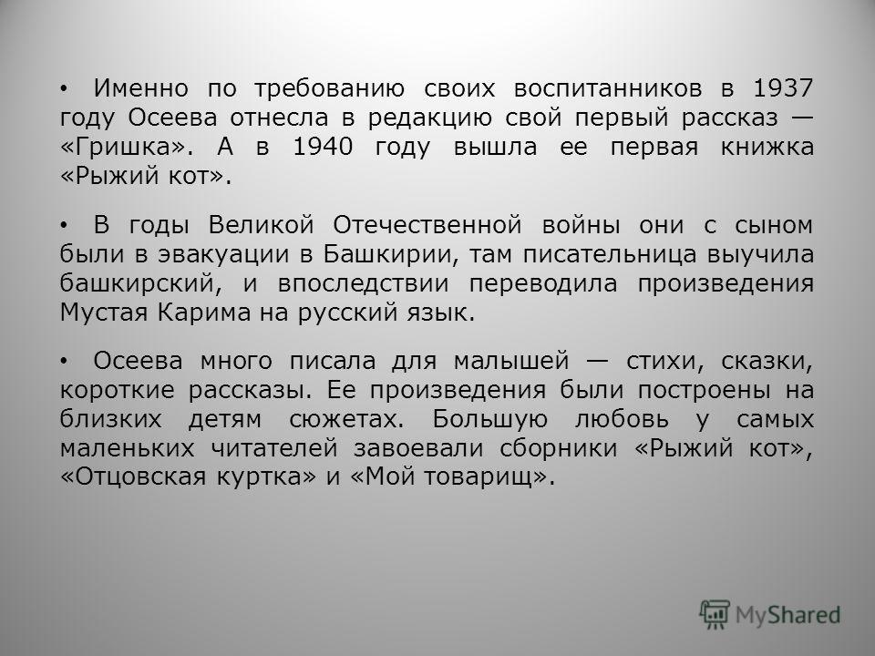 Именно по требованию своих воспитанников в 1937 году Осеева отнесла в редакцию свой первый рассказ «Гришка». А в 1940 году вышла ее первая книжка «Рыжий кот». В годы Великой Отечественной войны они с сыном были в эвакуации в Башкирии, там писательниц