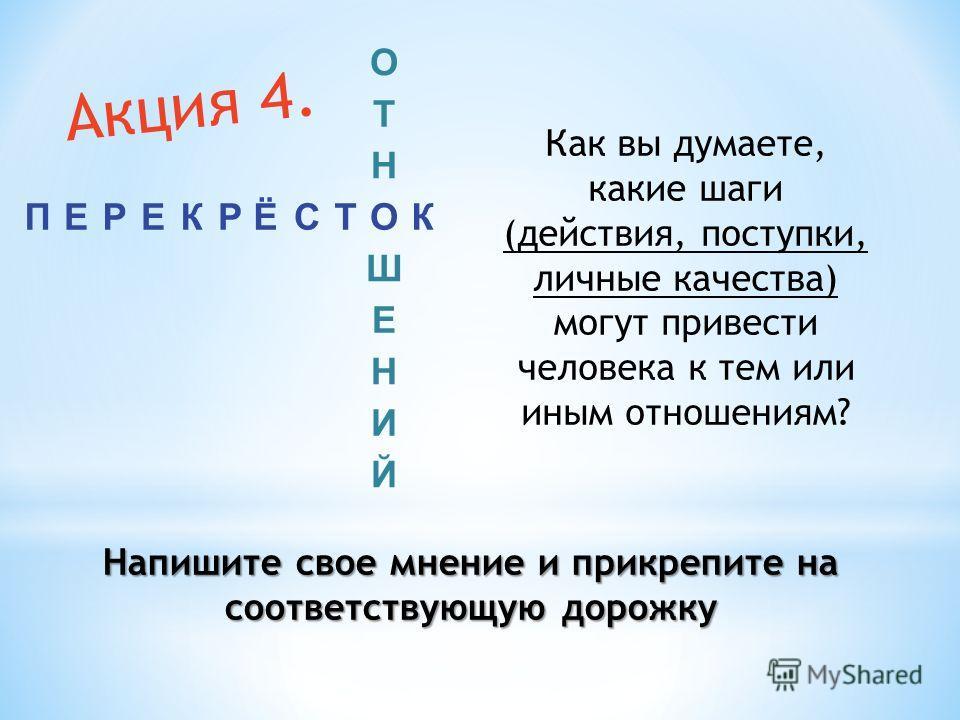 Как вы думаете, какие шаги (действия, поступки, личные качества) могут привести человека к тем или иным отношениям? О Т Н ПЕРЕКРЁСТОК Ш Е Н И Й Напишите свое мнение и прикрепите на соответствующую дорожку Акция 4.