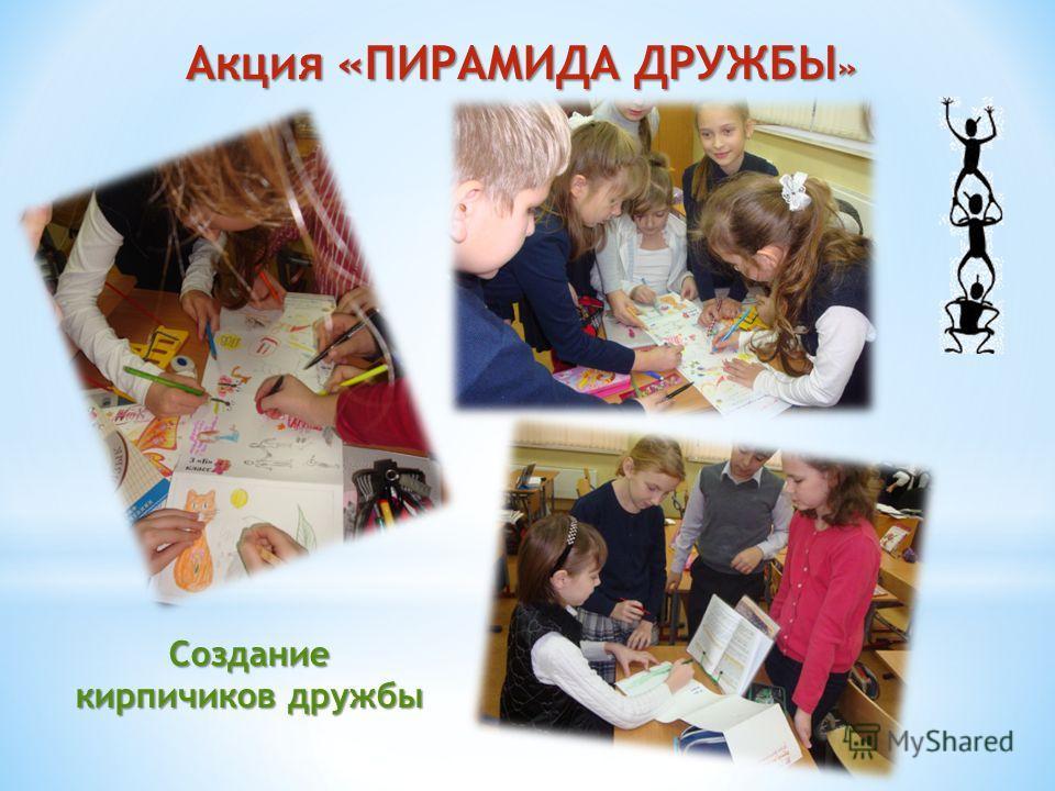 Создание кирпичиков дружбы Акция «ПИРАМИДА ДРУЖБЫ »
