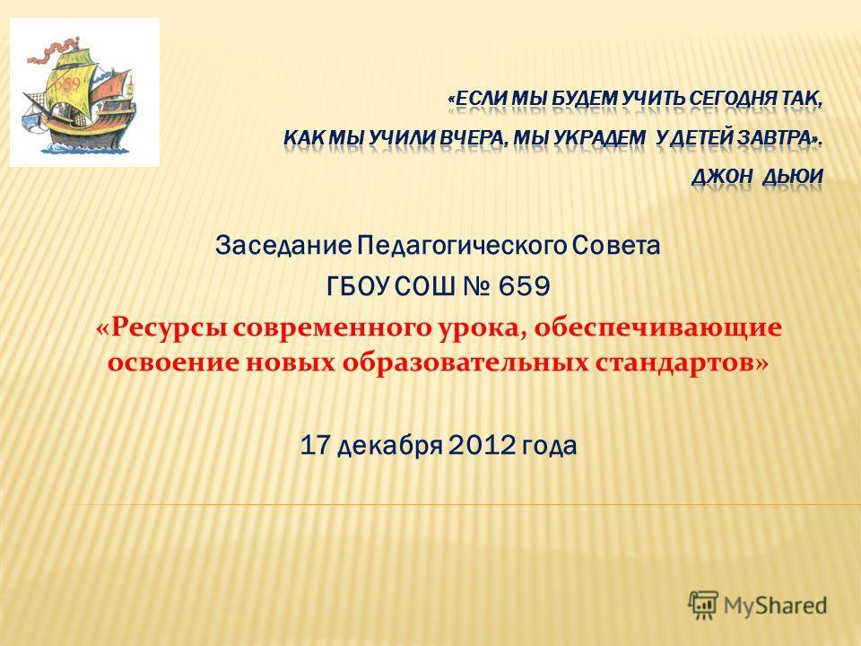 Заседание Педагогического Совета ГБОУ СОШ 659 «Ресурсы современного урока, обеспечивающие освоение новых образовательных стандартов» 17 декабря 2012 года