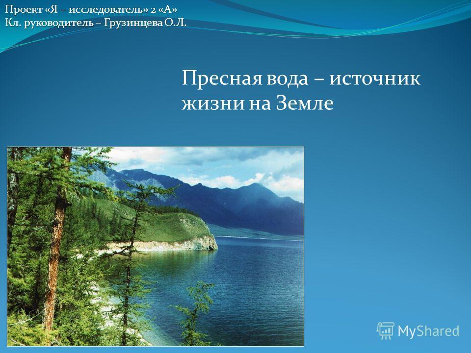 Пресная вода – источник жизни на Земле Проект «Я – исследователь» 2 «А» Кл. руководитель – Грузинцева О.Л.
