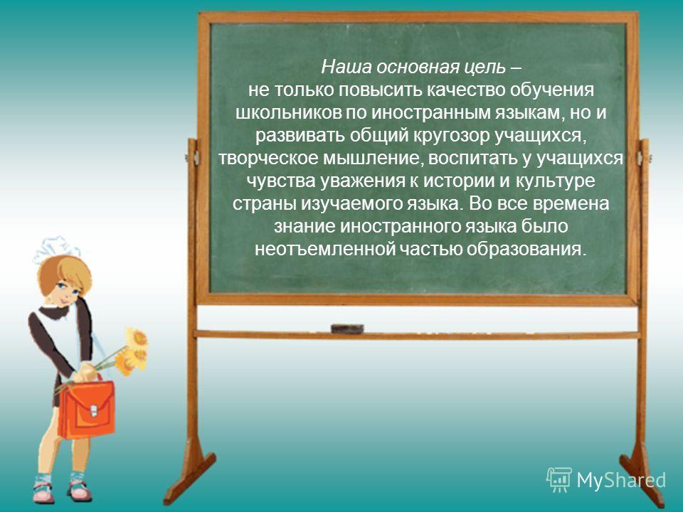 Наша основная цель – не только повысить качество обучения школьников по иностранным языкам, но и развивать общий кругозор учащихся, творческое мышление, воспитать у учащихся чувства уважения к истории и культуре страны изучаемого языка. Во все времен