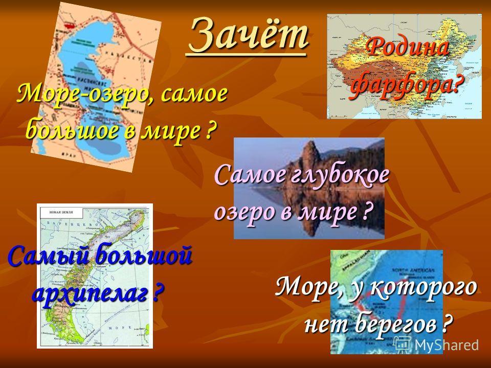 Зачёт Море-озеро, самое большое в мире ? Море, у которого нет берегов ? нет берегов ? Самый большой архипелаг ? Самое глубокое озеро в мире ? Родина фарфора?