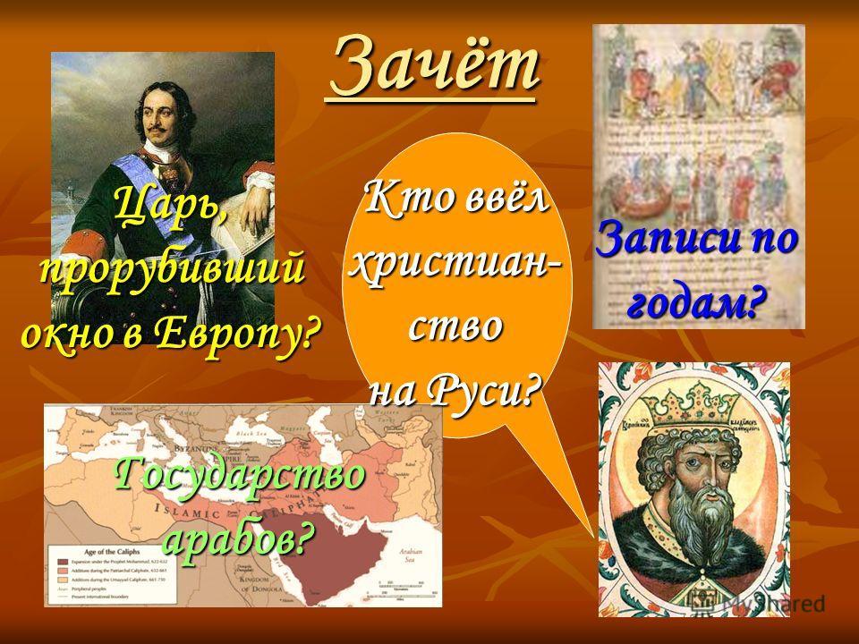 Зачёт Царь, прорубивший окно в Европу? Записи по годам? Государство арабов? Кто ввёл христиан- ство на Руси?