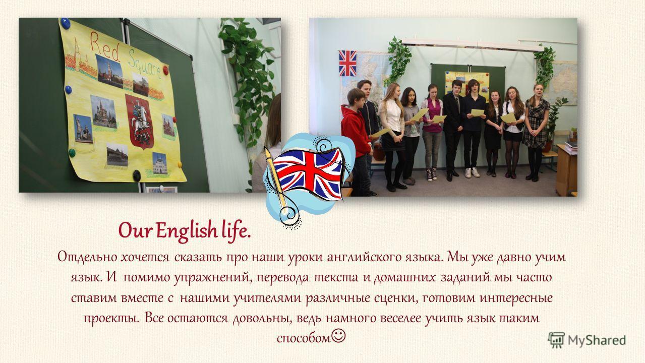 Отдельно хочется сказать про наши уроки английского языка. Мы уже давно учим язык. И помимо упражнений, перевода текста и домашних заданий мы часто ставим вместе с нашими учителями различные сценки, готовим интересные проекты. Все остаются довольны,