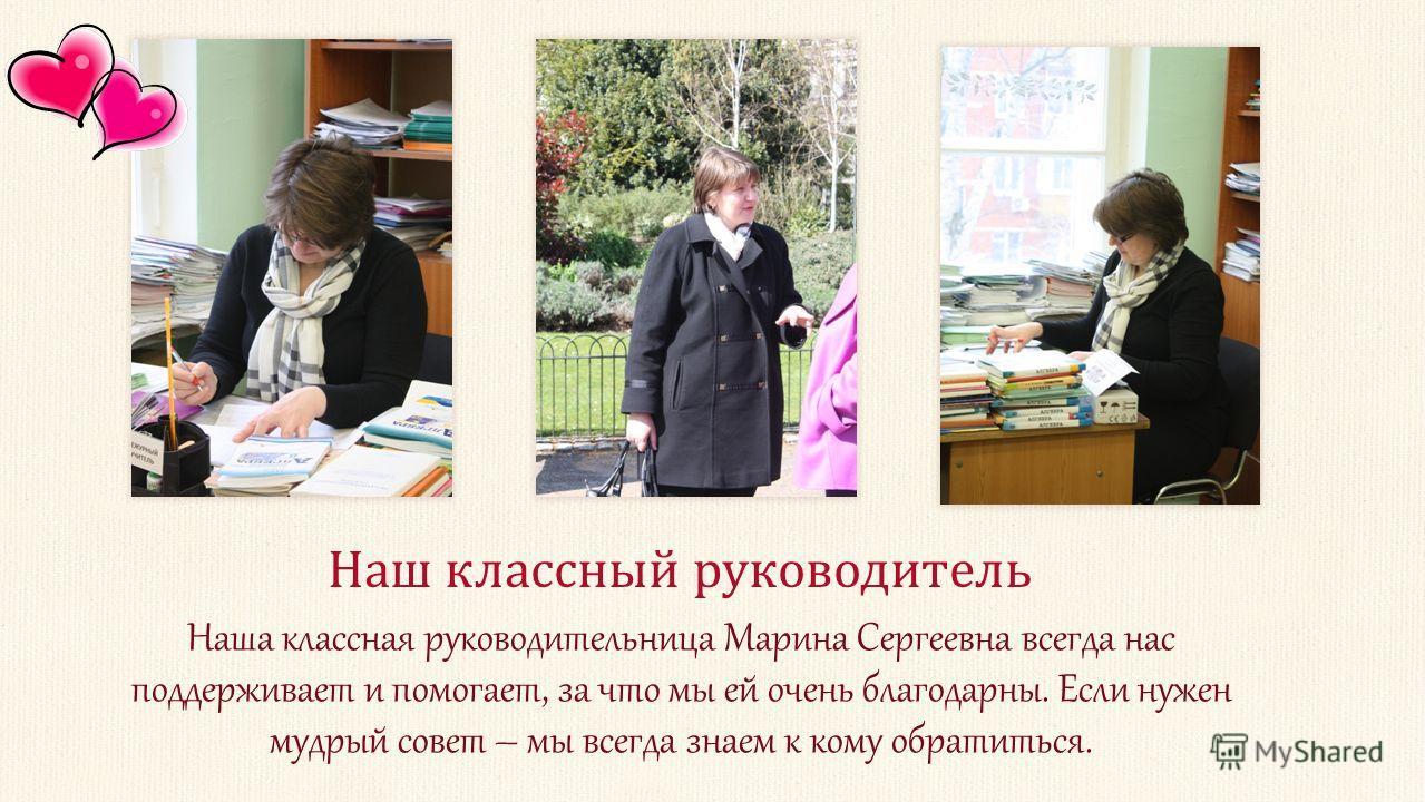 Наша классная руководительница Марина Сергеевна всегда нас поддерживает и помогает, за что мы ей очень благодарны. Если нужен мудрый совет – мы всегда знаем к кому обратиться. Наш классный руководитель
