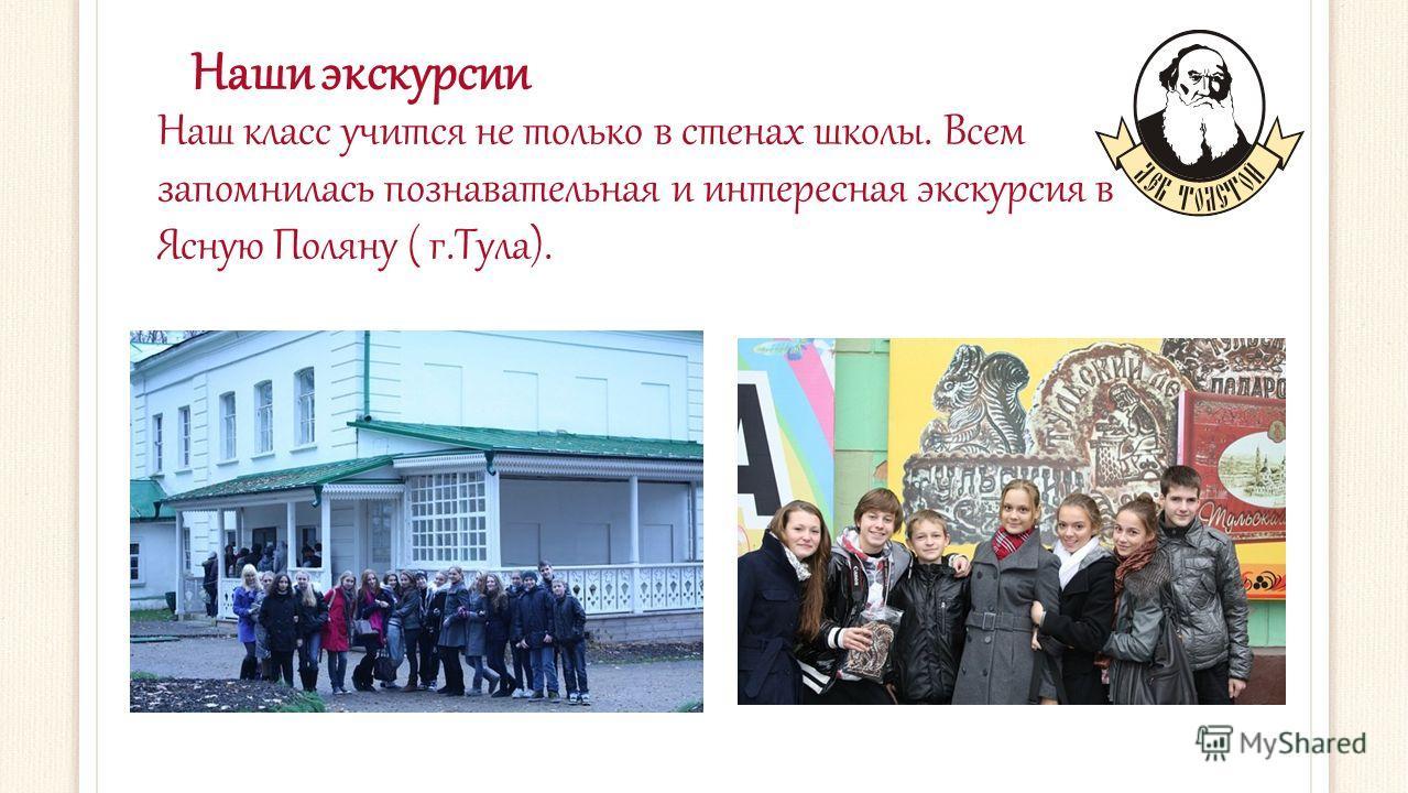 Наши экскурсии Наш класс учится не только в стенах школы. Всем запомнилась познавательная и интересная экскурсия в Ясную Поляну ( г.Тула).