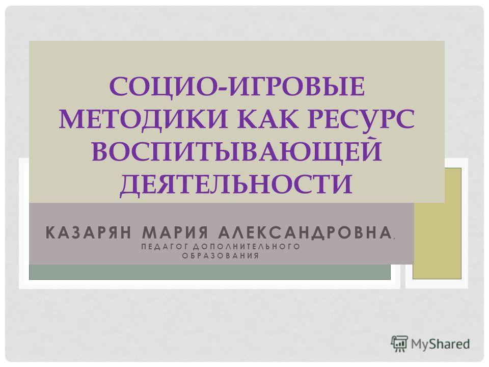 КАЗАРЯН МАРИЯ АЛЕКСАНДРОВНА, ПЕДАГОГ ДОПОЛНИТЕЛЬНОГО ОБРАЗОВАНИЯ СОЦИО-ИГРОВЫЕ МЕТОДИКИ КАК РЕСУРС ВОСПИТЫВАЮЩЕЙ ДЕЯТЕЛЬНОСТИ