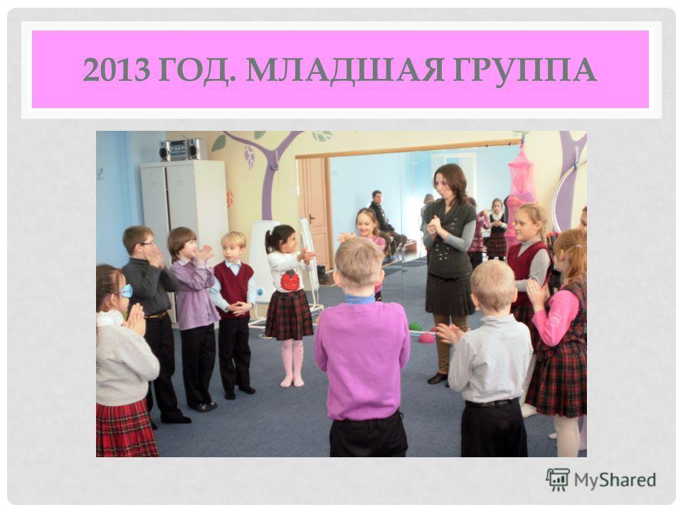 2013 ГОД. МЛАДШАЯ ГРУППА