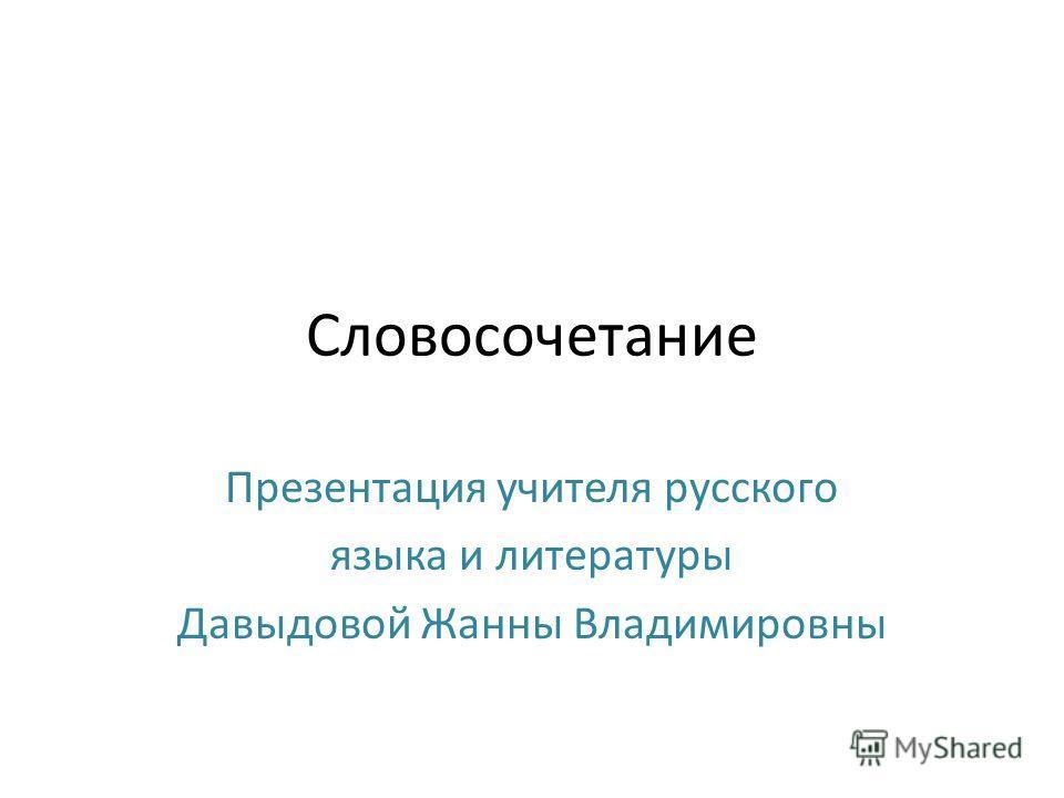 Словосочетание Презентация учителя русского языка и литературы Давыдовой Жанны Владимировны