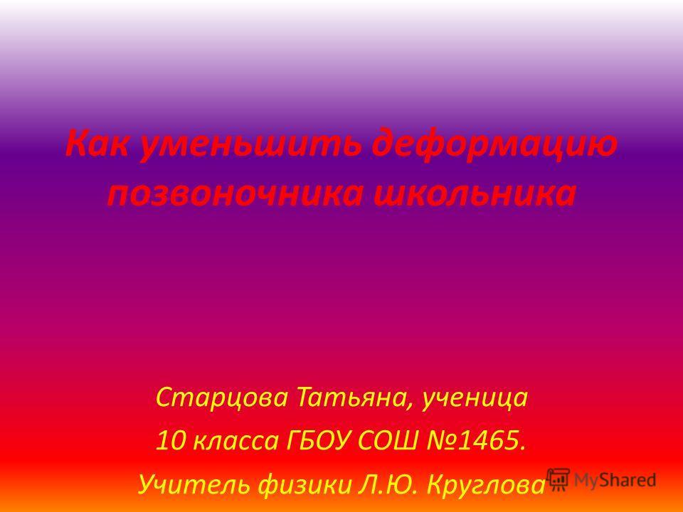 Как уменьшить деформацию позвоночника школьника Старцова Татьяна, ученица 10 класса ГБОУ СОШ 1465. Учитель физики Л.Ю. Круглова