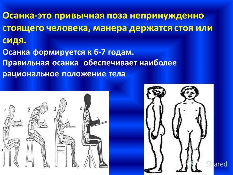 Осанка-это привычная поза непринужденно стоящего человека, манера держатся стоя или сидя. Осанка формируется к 6-7 годам. Правильная осанка обеспечивает наиболее рациональное положение тела