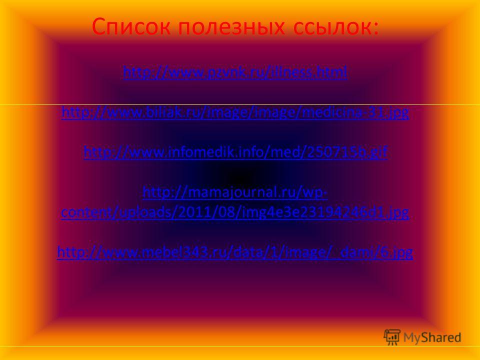 Список полезных ссылок: http://www.pzvnk.ru/illness.html http://www.biliak.ru/image/image/medicina-31.jpg http://www.infomedik.info/med/250715b.gif http://mamajournal.ru/wp- content/uploads/2011/08/img4e3e23194246d1.jpg http://www.mebel343.ru/data/1/