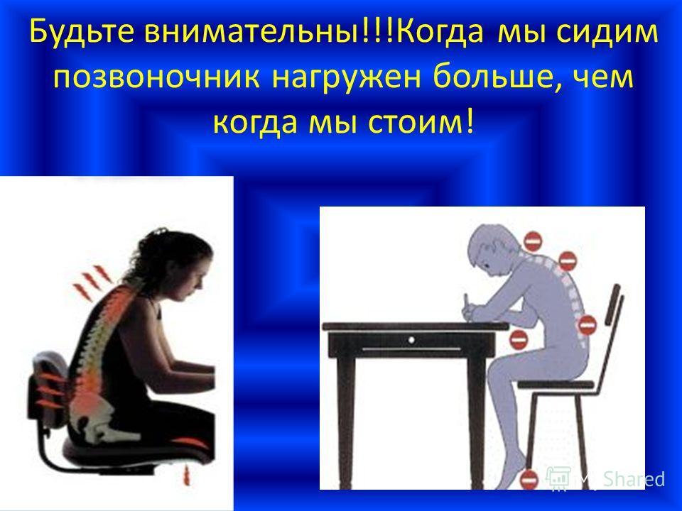Будьте внимательны!!!Когда мы сидим позвоночник нагружен больше, чем когда мы стоим!