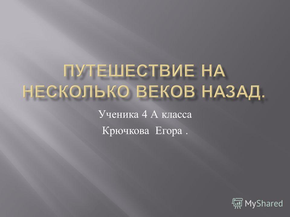 Ученика 4 А класса Крючкова Егора.