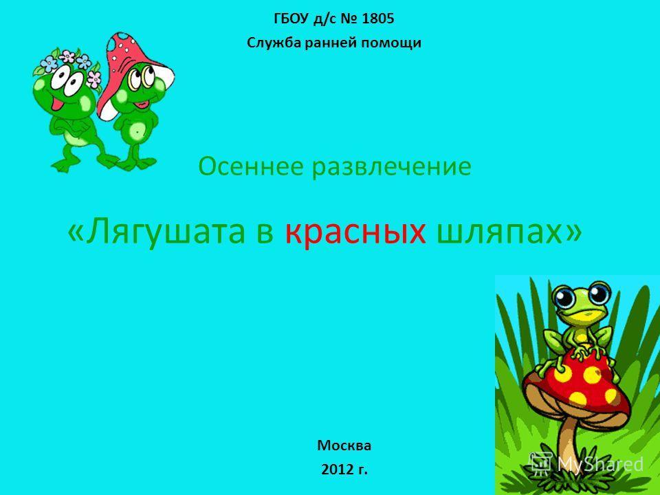 «Лягушата в красных шляпах» ГБОУ д/c 1805 Служба ранней помощи Осеннее развлечение Москва 2012 г.