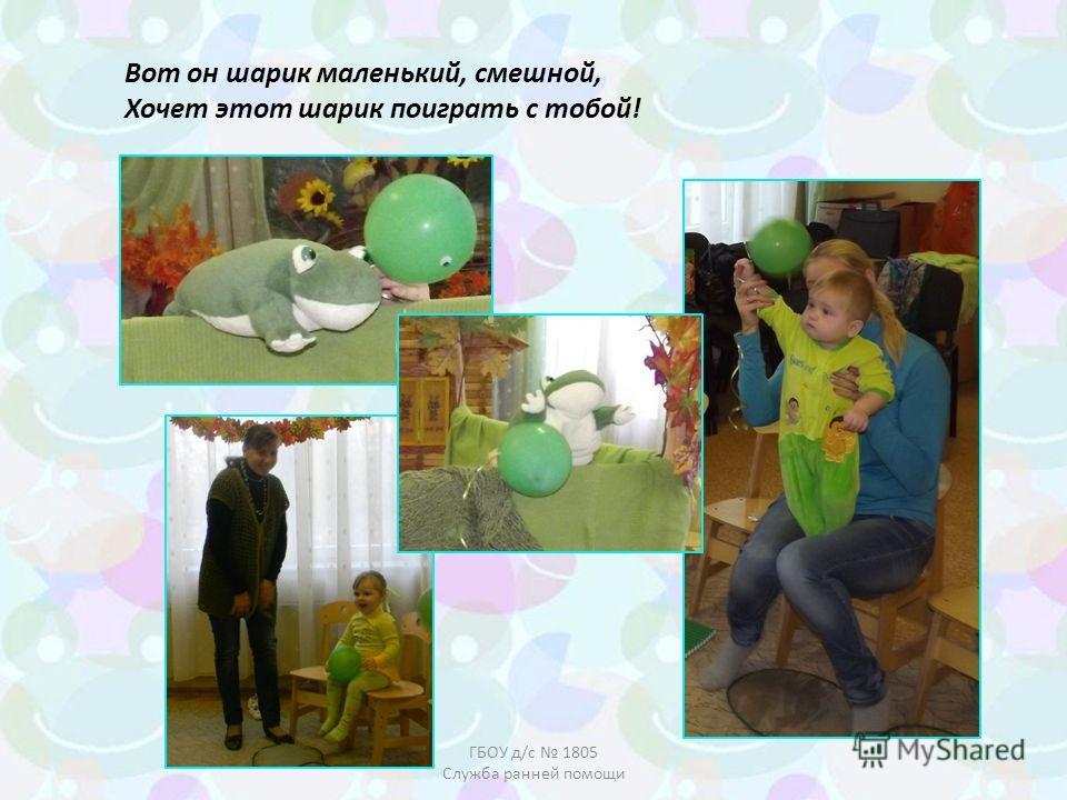 Вот он шарик маленький, смешной, Хочет этот шарик поиграть с тобой! ГБОУ д/с 1805 Служба ранней помощи