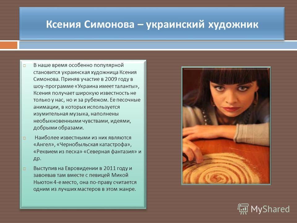 В наше время особенно популярной становится украинская художница Ксения Симонова. Приняв участие в 2009 году в шоу - программе « Украина имеет таланты », Ксения получает широкую известность не только у нас, но и за рубежом. Ее песочные анимации, в ко