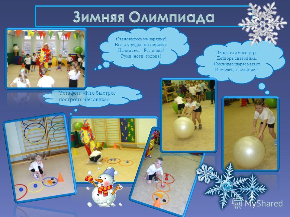Эстафета «Кто быстрее построит снеговика» Лепит с самого утра Детвора снеговика. Снежные шары катает И смеясь, соединяет! Становитесь на зарядку! Всё в зарядке по порядку. Начинаем: - Раз и два! Руки, ноги, голова!