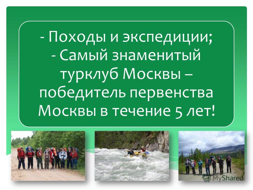 - Походы и экспедиции; - Самый знаменитый турклуб Москвы – победитель первенства Москвы в течение 5 лет!