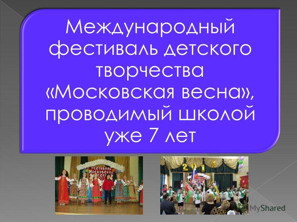 Международный фестиваль детского творчества «Московская весна», проводимый школой уже 7 лет