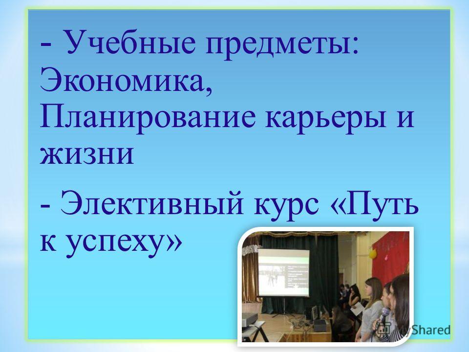 - Учебные предметы: Экономика, Планирование карьеры и жизни - Элективный курс «Путь к успеху»