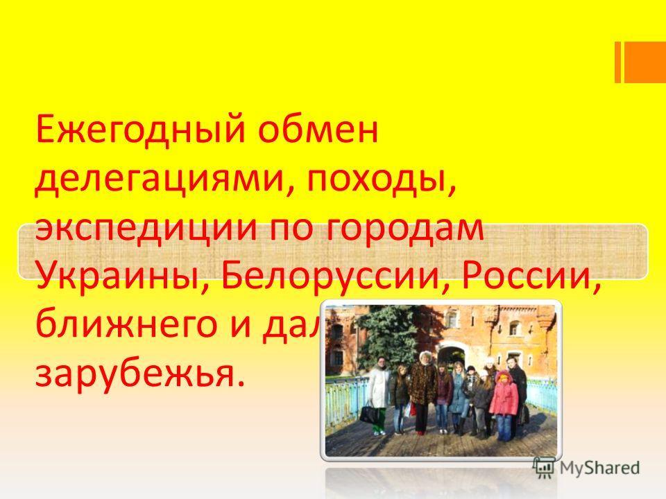 Ежегодный обмен делегациями, походы, экспедиции по городам Украины, Белоруссии, России, ближнего и дальнего зарубежья.