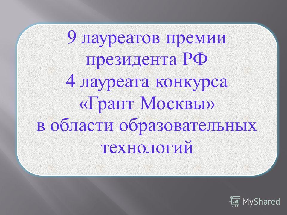 9 лауреатов премии президента РФ 4 лауреата конкурса «Грант Москвы» в области образовательных технологий