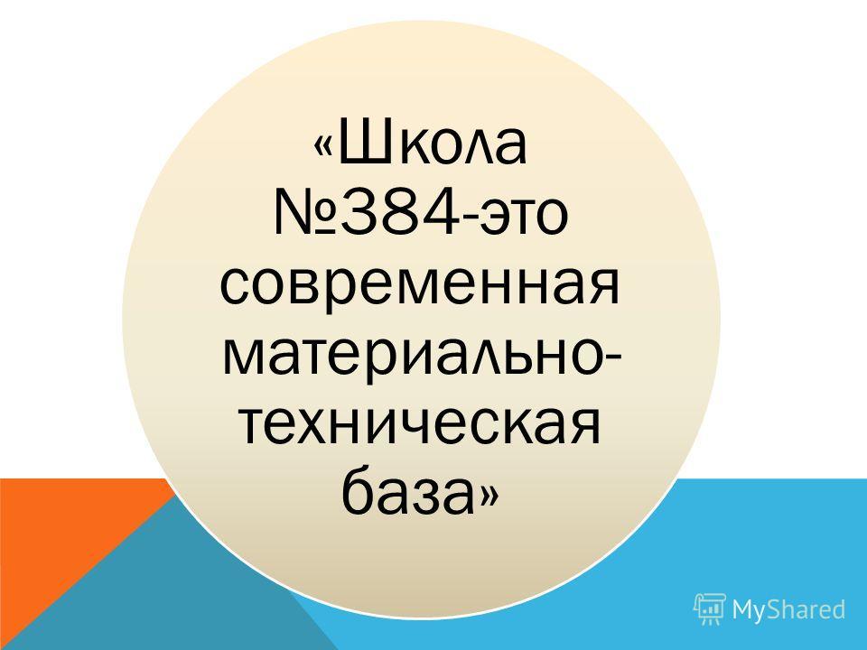 «Школа 384- это современная материально- техническая база»