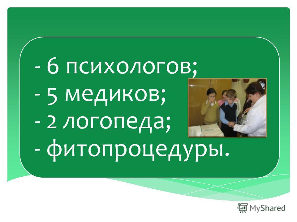 - 6 психологов; - 5 медиков; - 2 логопеда; - фитопроцедуры.