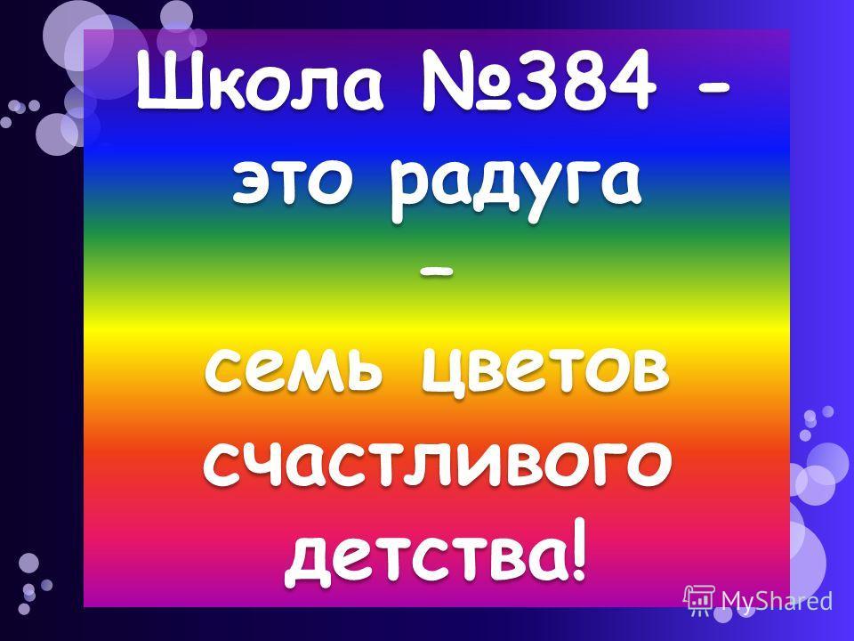 Школа 384 - это радуга – семь цветов счастливого детства!