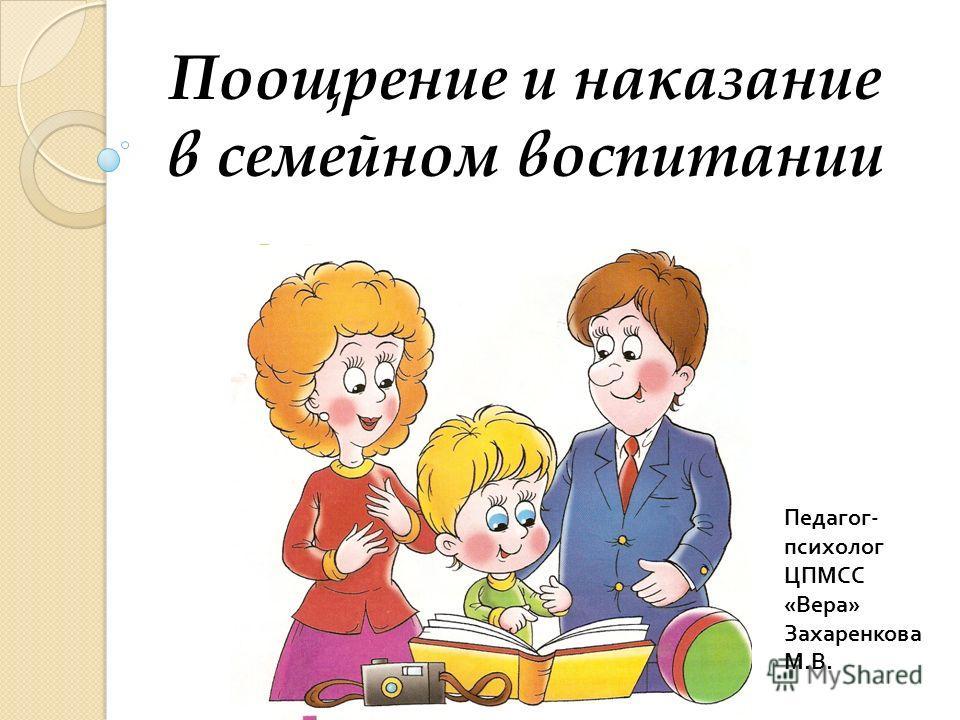 Поощрение и наказание в семейном воспитании Педагог - психолог ЦПМСС « Вера » Захаренкова М. В.