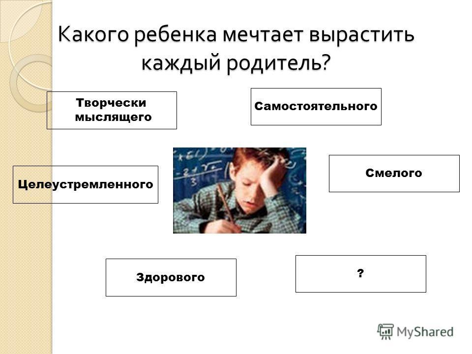 Какого ребенка мечтает вырастить каждый родитель ? Творчески мыслящего Самостоятельного Целеустремленного Смелого Здорового ?