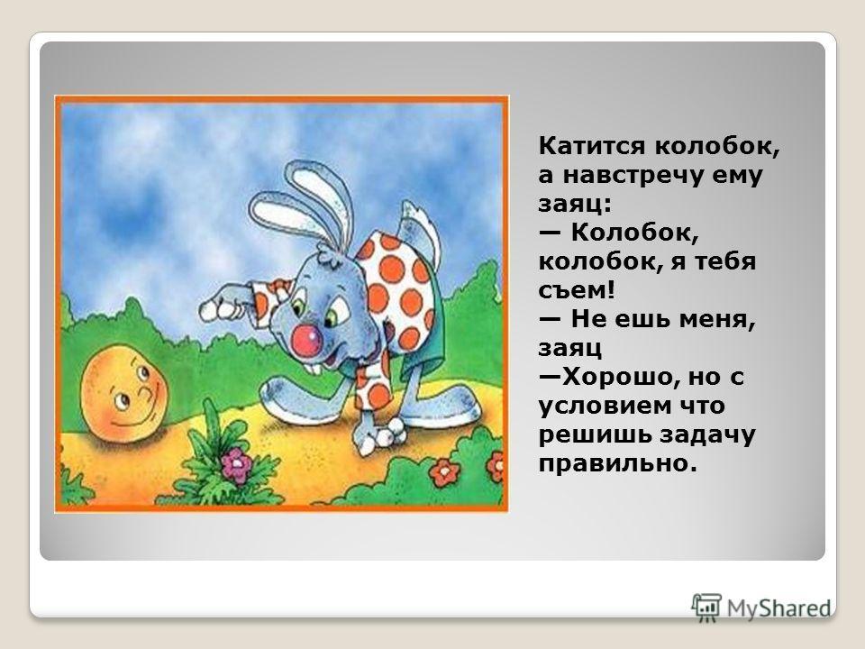 Катится колобок, а навстречу ему заяц: Колобок, колобок, я тебя съем! Не ешь меня, заяц Хорошо, но с условием что решишь задачу правильно.