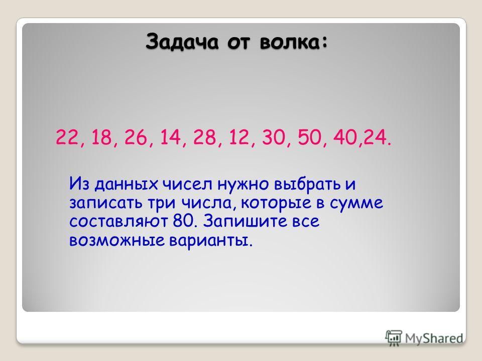 Задача от волка: 22, 18, 26, 14, 28, 12, 30, 50, 40,24. Из данных чисел нужно выбрать и записать три числа, которые в сумме составляют 80. Запишите все возможные варианты.