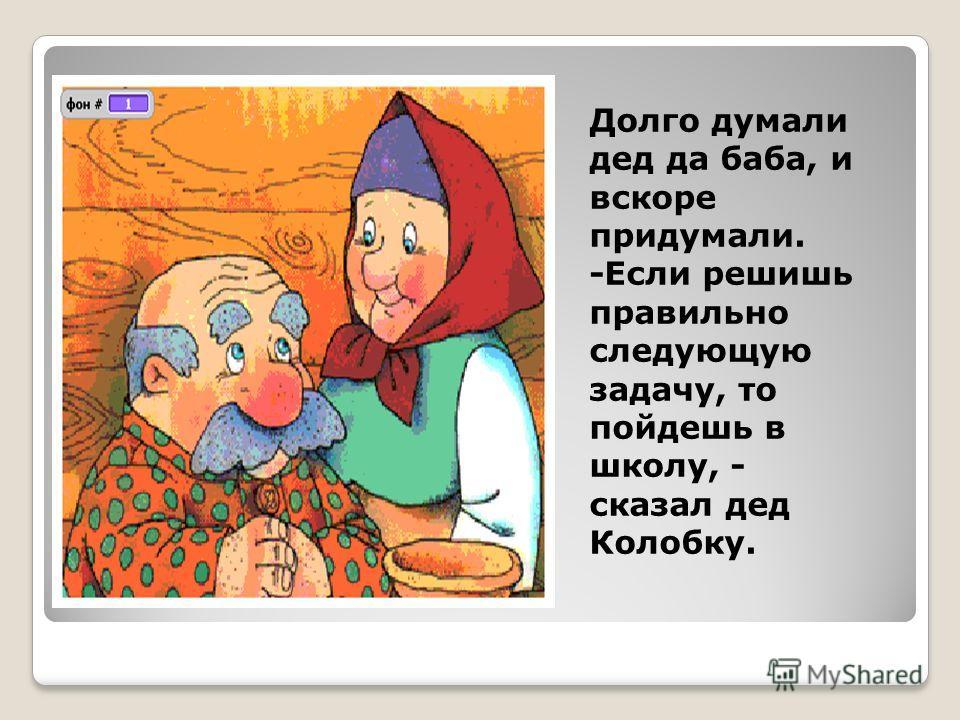 Долго думали дед да баба, и вскоре придумали. -Если решишь правильно следующую задачу, то пойдешь в школу, - сказал дед Колобку.