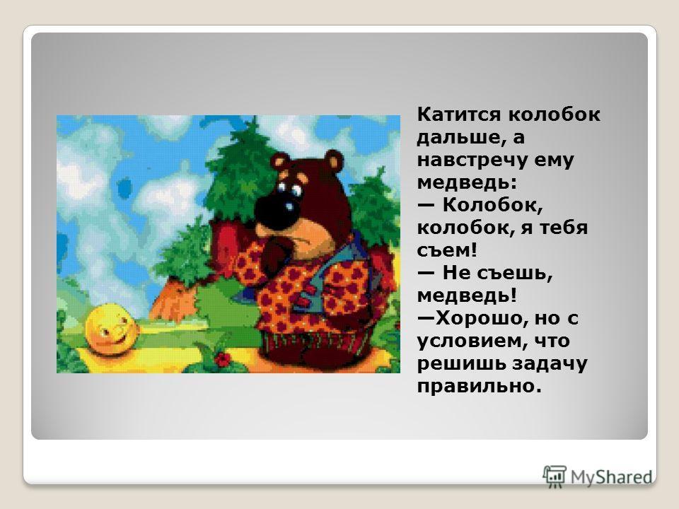 Катится колобок дальше, а навстречу ему медведь: Колобок, колобок, я тебя съем! Не съешь, медведь! Хорошо, но с условием, что решишь задачу правильно.