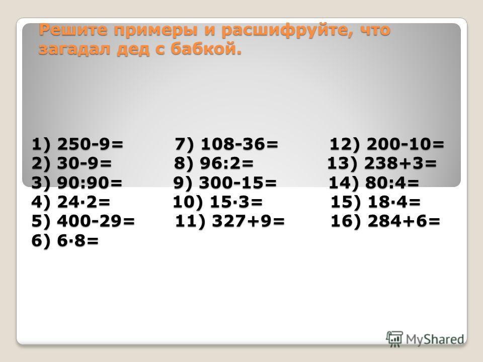 Решите примеры и расшифруйте, что загадал дед с бабкой. 1) 250-9= 7) 108-36= 12) 200-10= 2) 30-9= 8) 96:2= 13) 238+3= 3) 90:90= 9) 300-15= 14) 80:4= 4) 24·2= 10) 15·3= 15) 18·4= 5) 400-29= 11) 327+9= 16) 284+6= 6) 6·8=