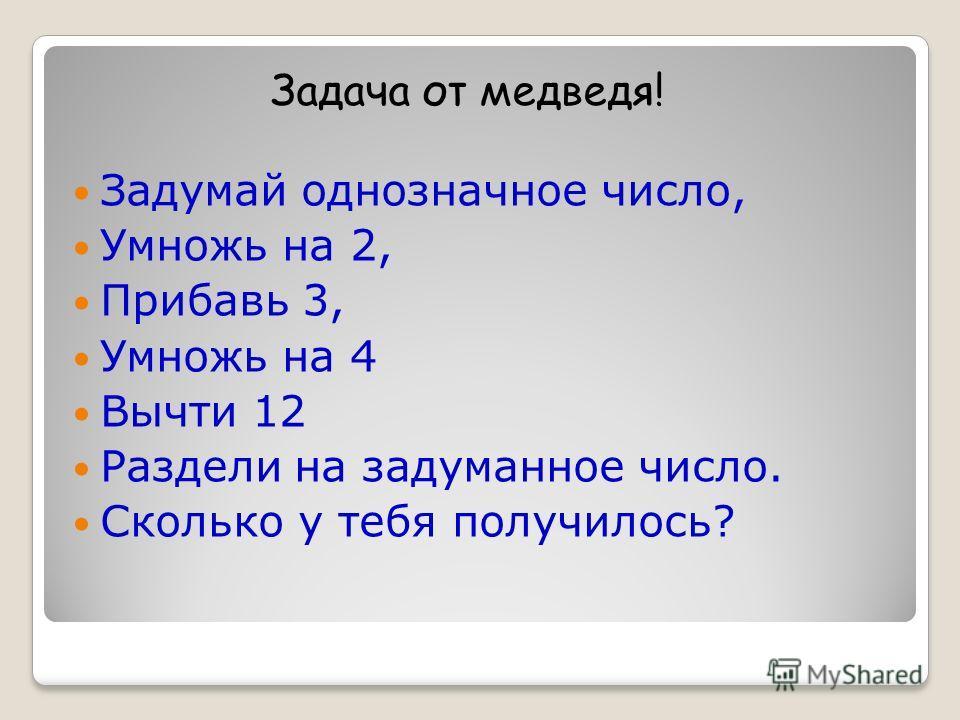 Задумай однозначное число, Умножь на 2, Прибавь 3, Умножь на 4 Вычти 12 Раздели на задуманное число. Сколько у тебя получилось? Задача от медведя!